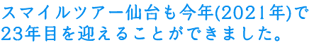 スマイルツアー仙台も今年(2019年)で21年目を迎えることができました。